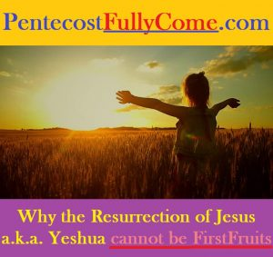Why The Resurrection of Jesus a.k.a. Yeshua Cannot Be FirstFruits